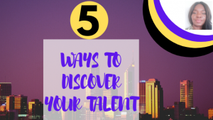 TALENTS:5 WAYS TO DISCOVER YOUR TALENT