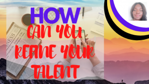 TALENTS:HOW CAN YOU REFINE YOUR TALENT?