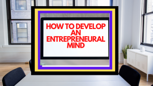 ENTREPRENEURIAL MINDSET:5 SURE WAYS TO DEVELOP AN ENTREPRENEURIAL MINDSET.