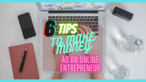 6 TIPS TO MAKE MONEY AS AN ONLINE ENTREPRENEUR