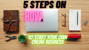 5 STEPS ON HOW TO START YOUR OWN ONLINE BUSINESS